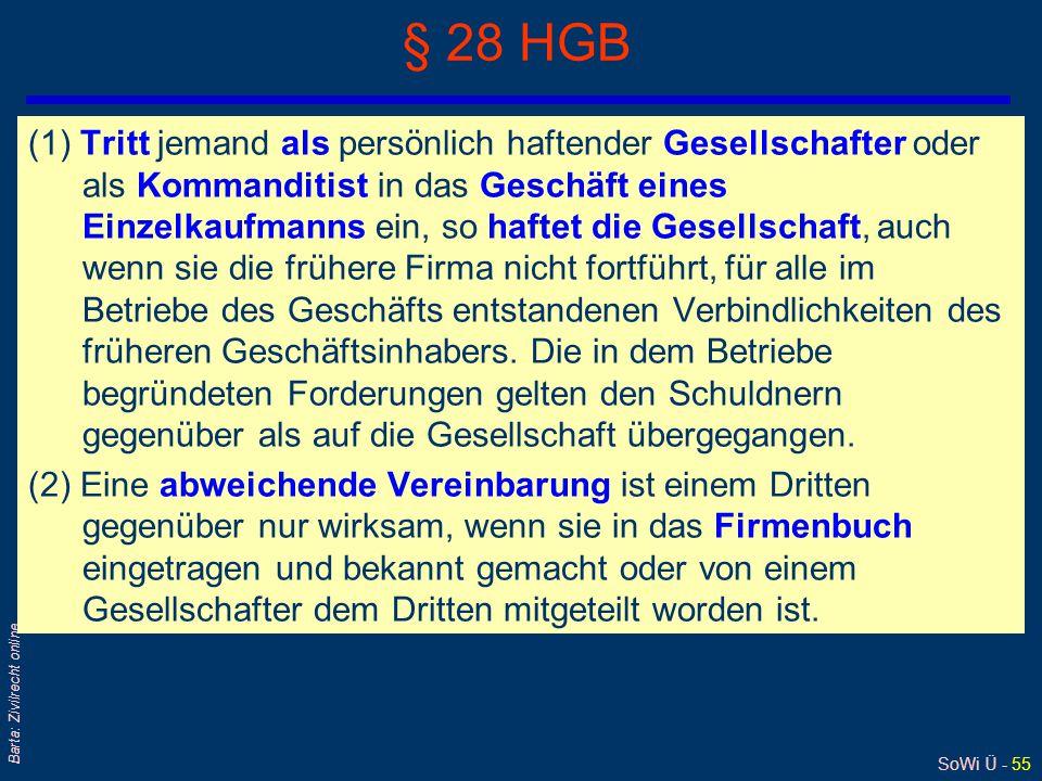 SoWi Ü - 55 Barta: Zivilrecht online § 28 HGB (1) Tritt jemand als persönlich haftender Gesellschafter oder als Kommanditist in das Geschäft eines Einzelkaufmanns ein, so haftet die Gesellschaft, auch wenn sie die frühere Firma nicht fortführt, für alle im Betriebe des Geschäfts entstandenen Verbindlichkeiten des früheren Geschäftsinhabers.