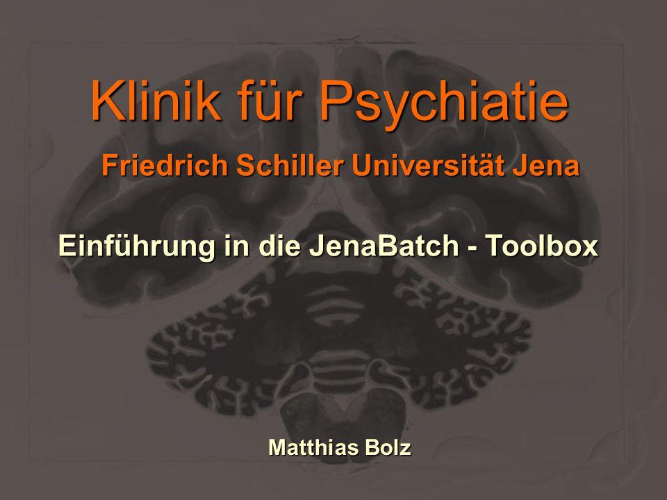 Klinik für Psychiatie Einführung in die JenaBatch - Toolbox Matthias Bolz Friedrich Schiller Universität Jena