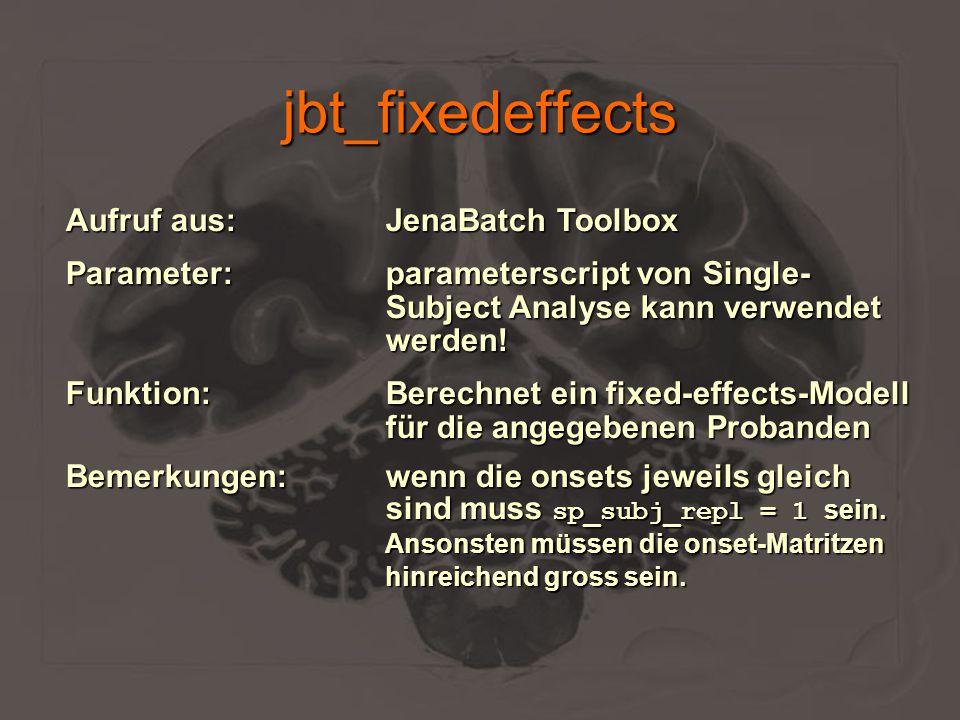 jbt_fixedeffects Aufruf aus:JenaBatch Toolbox Parameter:parameterscript von Single- Subject Analyse kann verwendet werden! Funktion:Berechnet ein fixe
