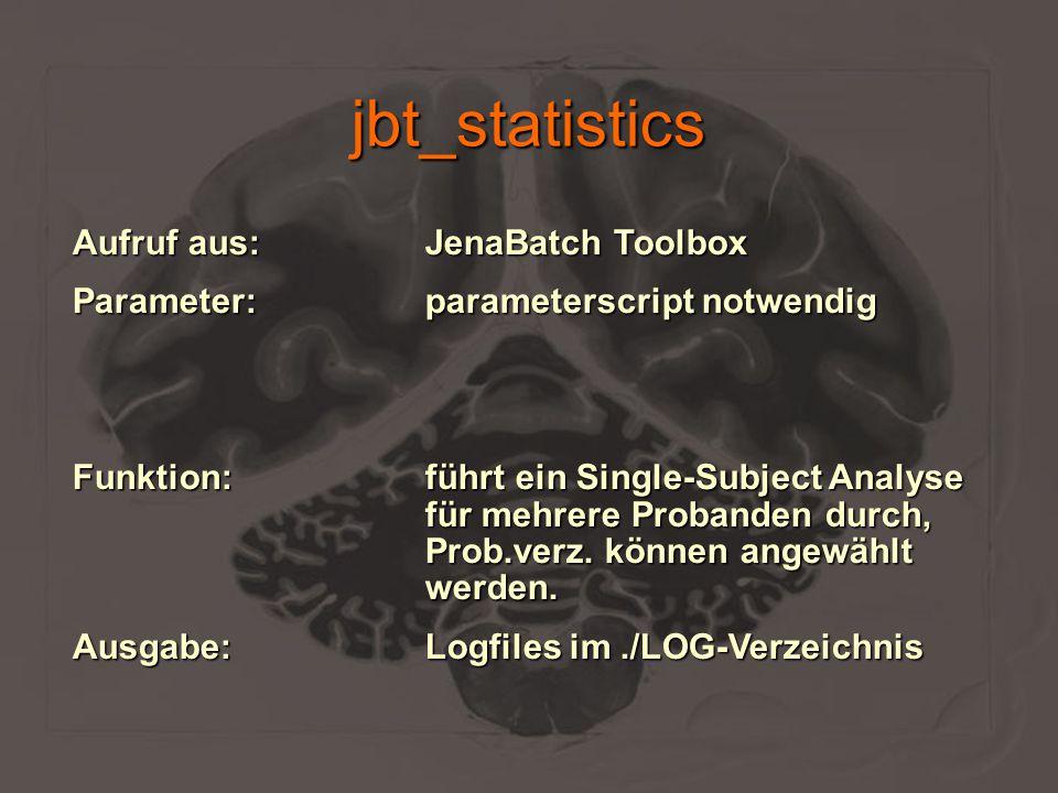 jbt_statistics Aufruf aus:JenaBatch Toolbox Parameter:parameterscript notwendig Funktion:führt ein Single-Subject Analyse für mehrere Probanden durch,