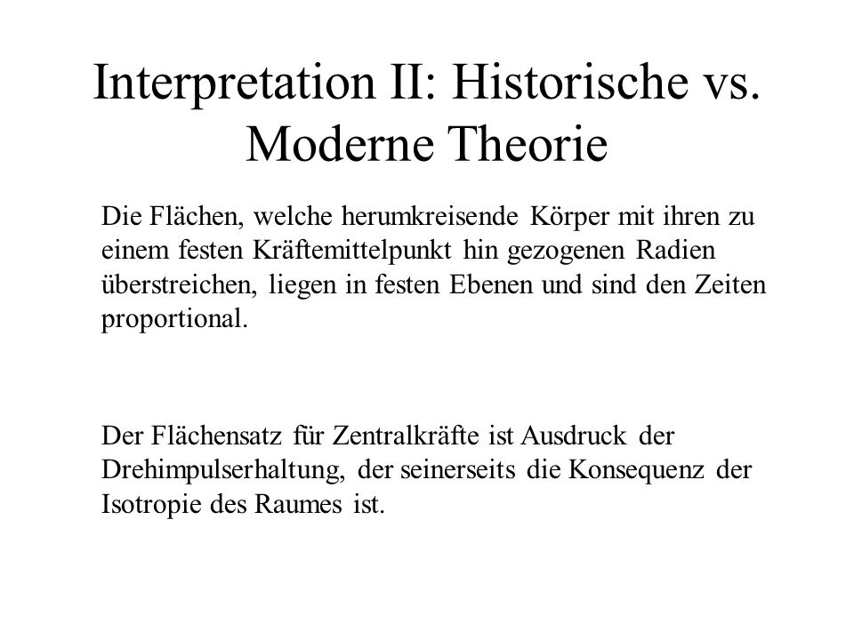 Interpretation II: Historische vs. Moderne Theorie Die Flächen, welche herumkreisende Körper mit ihren zu einem festen Kräftemittelpunkt hin gezogenen