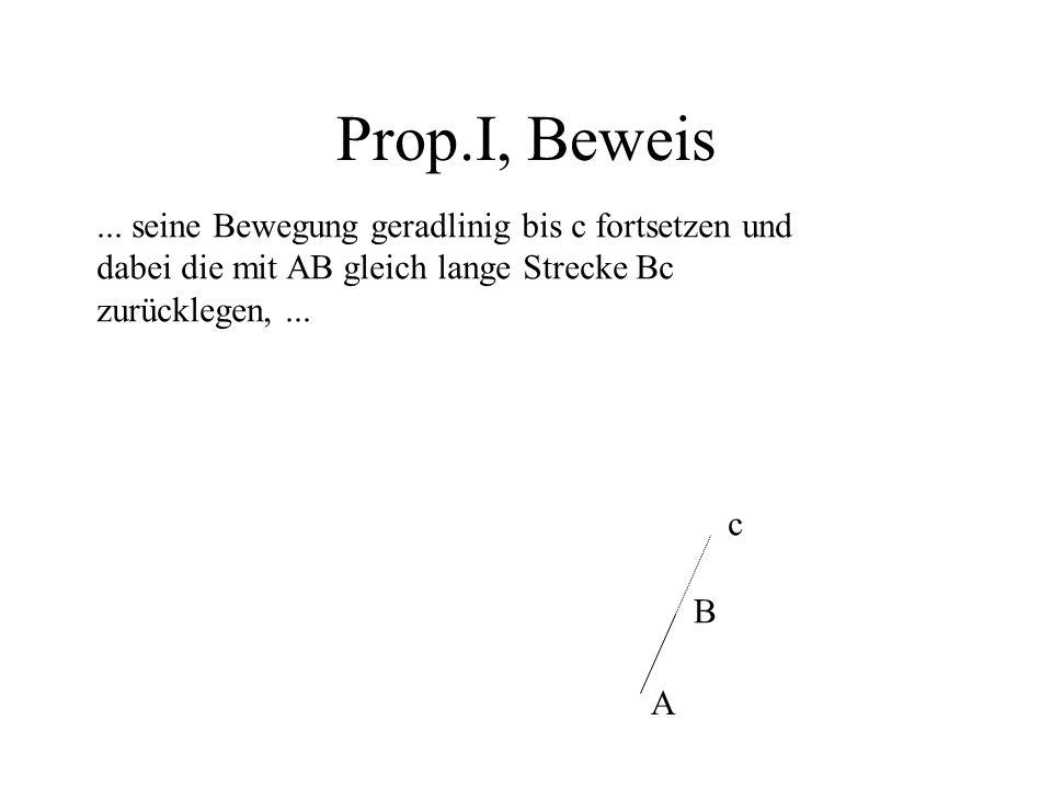 Prop.I, Beweis... seine Bewegung geradlinig bis c fortsetzen und dabei die mit AB gleich lange Strecke Bc zurücklegen,... A B c