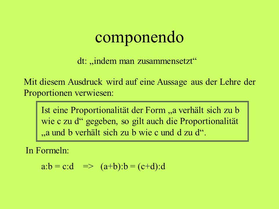 """componendo dt: """"indem man zusammensetzt"""" a:b = c:d => (a+b):b = (c+d):d Ist eine Proportionalität der Form """"a verhält sich zu b wie c zu d"""" gegeben, s"""