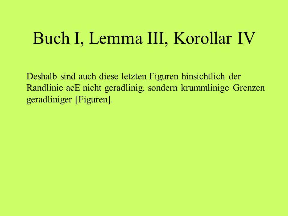 Buch I, Lemma III, Korollar IV Deshalb sind auch diese letzten Figuren hinsichtlich der Randlinie acE nicht geradlinig, sondern krummlinige Grenzen ge