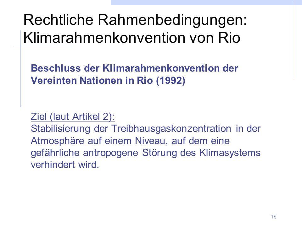 16 Rechtliche Rahmenbedingungen: Klimarahmenkonvention von Rio Beschluss der Klimarahmenkonvention der Vereinten Nationen in Rio (1992) Ziel (laut Artikel 2): Stabilisierung der Treibhausgaskonzentration in der Atmosphäre auf einem Niveau, auf dem eine gefährliche antropogene Störung des Klimasystems verhindert wird.