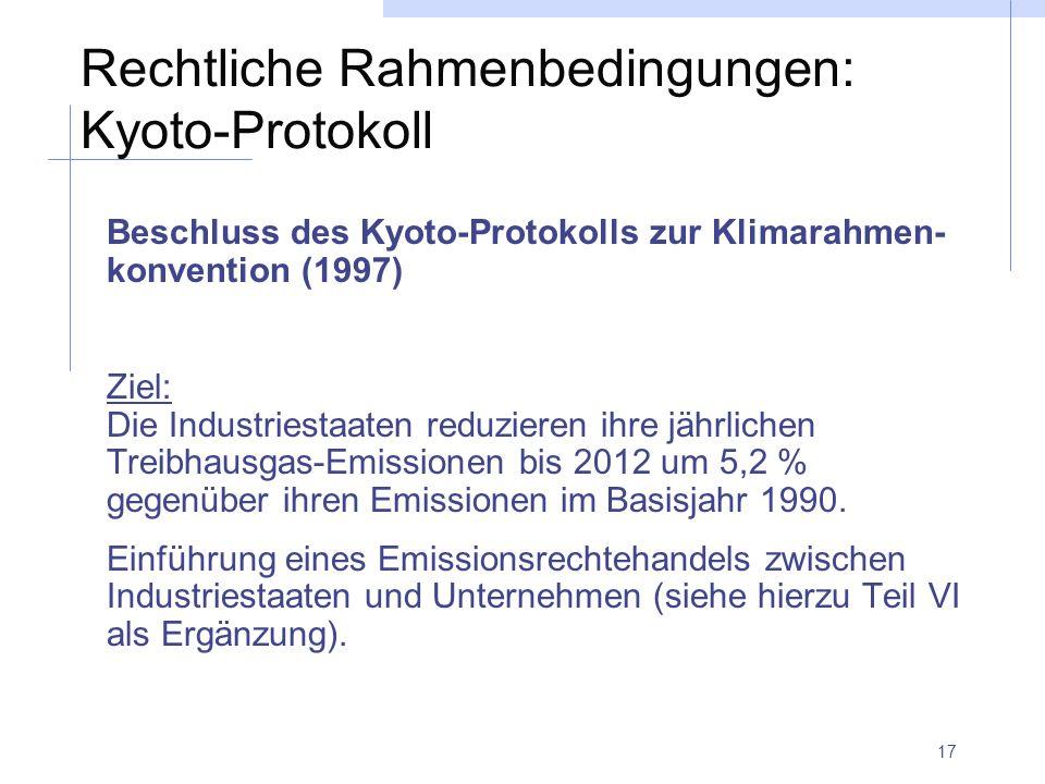 17 Rechtliche Rahmenbedingungen: Kyoto-Protokoll Beschluss des Kyoto-Protokolls zur Klimarahmen- konvention (1997) Ziel: Die Industriestaaten reduzieren ihre jährlichen Treibhausgas-Emissionen bis 2012 um 5,2 % gegenüber ihren Emissionen im Basisjahr 1990.