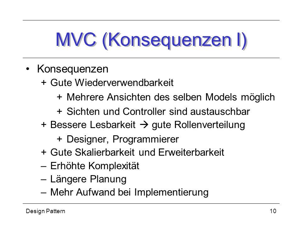 Design Pattern10 MVC (Konsequenzen I) Konsequenzen +Gute Wiederverwendbarkeit +Mehrere Ansichten des selben Models möglich +Sichten und Controller sind austauschbar +Bessere Lesbarkeit  gute Rollenverteilung +Designer, Programmierer +Gute Skalierbarkeit und Erweiterbarkeit –Erhöhte Komplexität –Längere Planung –Mehr Aufwand bei Implementierung