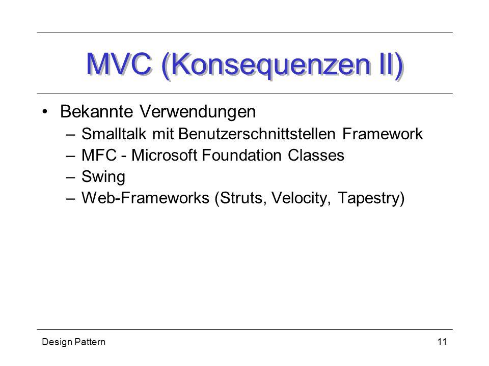 Design Pattern11 MVC (Konsequenzen II) Bekannte Verwendungen –Smalltalk mit Benutzerschnittstellen Framework –MFC - Microsoft Foundation Classes –Swing –Web-Frameworks (Struts, Velocity, Tapestry)