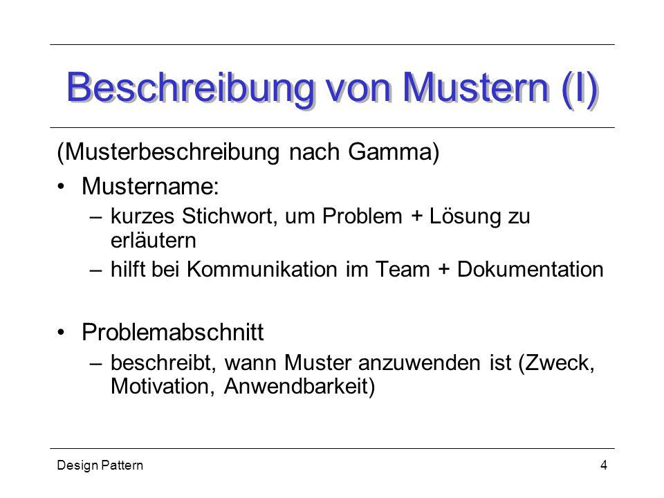 Design Pattern4 Beschreibung von Mustern (I) (Musterbeschreibung nach Gamma) Mustername: –kurzes Stichwort, um Problem + Lösung zu erläutern –hilft bei Kommunikation im Team + Dokumentation Problemabschnitt –beschreibt, wann Muster anzuwenden ist (Zweck, Motivation, Anwendbarkeit)