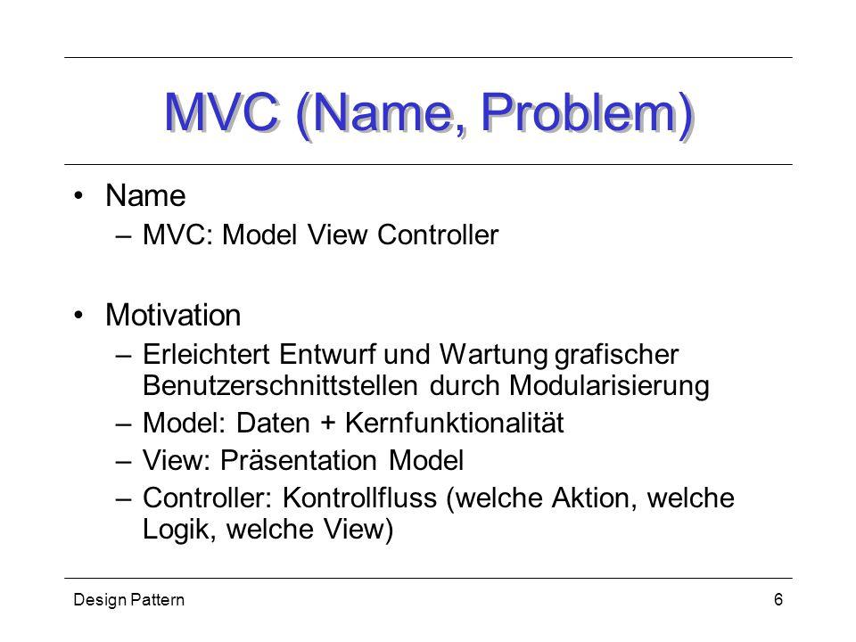 Design Pattern6 MVC (Name, Problem) Name –MVC: Model View Controller Motivation –Erleichtert Entwurf und Wartung grafischer Benutzerschnittstellen durch Modularisierung –Model: Daten + Kernfunktionalität –View: Präsentation Model –Controller: Kontrollfluss (welche Aktion, welche Logik, welche View)
