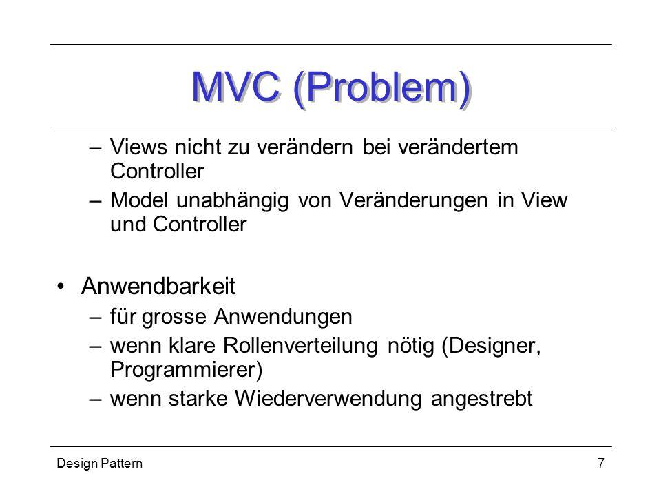 Design Pattern7 MVC (Problem) –Views nicht zu verändern bei verändertem Controller –Model unabhängig von Veränderungen in View und Controller Anwendbarkeit –für grosse Anwendungen –wenn klare Rollenverteilung nötig (Designer, Programmierer) –wenn starke Wiederverwendung angestrebt