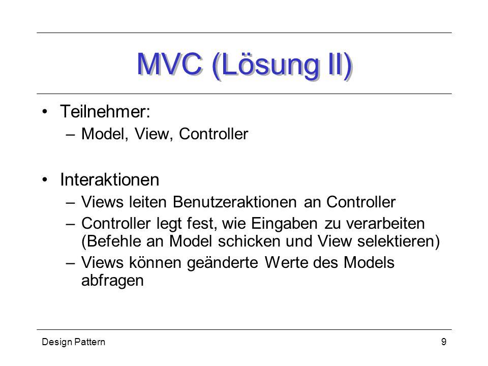 Design Pattern9 MVC (Lösung II) Teilnehmer: –Model, View, Controller Interaktionen –Views leiten Benutzeraktionen an Controller –Controller legt fest, wie Eingaben zu verarbeiten (Befehle an Model schicken und View selektieren) –Views können geänderte Werte des Models abfragen