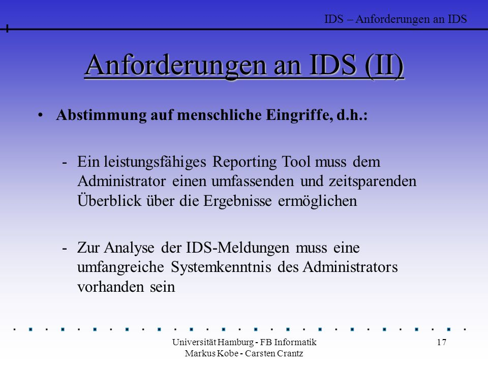 Universität Hamburg - FB Informatik Markus Kobe - Carsten Crantz 17 Anforderungen an IDS (II) Abstimmung auf menschliche Eingriffe, d.h.: -Ein leistungsfähiges Reporting Tool muss dem Administrator einen umfassenden und zeitsparenden Überblick über die Ergebnisse ermöglichen -Zur Analyse der IDS-Meldungen muss eine umfangreiche Systemkenntnis des Administrators vorhanden sein IDS – Anforderungen an IDS