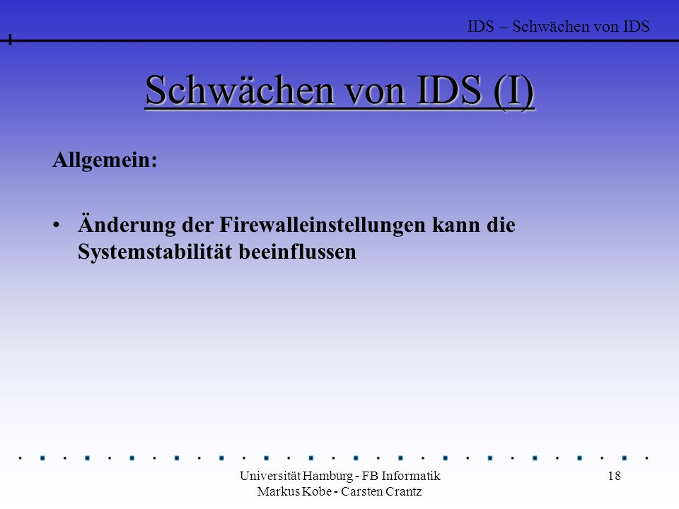 Universität Hamburg - FB Informatik Markus Kobe - Carsten Crantz 18 Schwächen von IDS (I) Allgemein: Änderung der Firewalleinstellungen kann die Syste