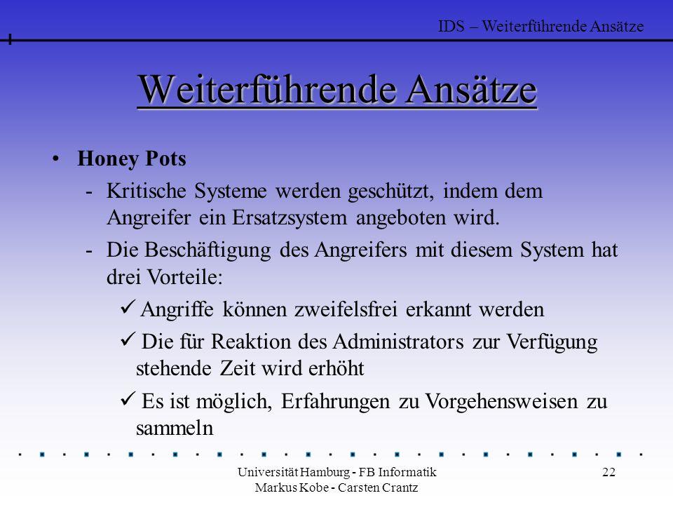 Universität Hamburg - FB Informatik Markus Kobe - Carsten Crantz 22 Weiterführende Ansätze Honey Pots -Kritische Systeme werden geschützt, indem dem Angreifer ein Ersatzsystem angeboten wird.
