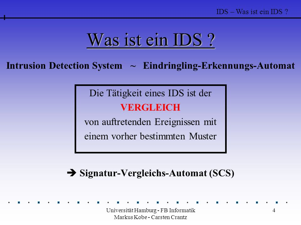 Universität Hamburg - FB Informatik Markus Kobe - Carsten Crantz 4 Was ist ein IDS ?  Signatur-Vergleichs-Automat (SCS) Die Tätigkeit eines IDS ist d