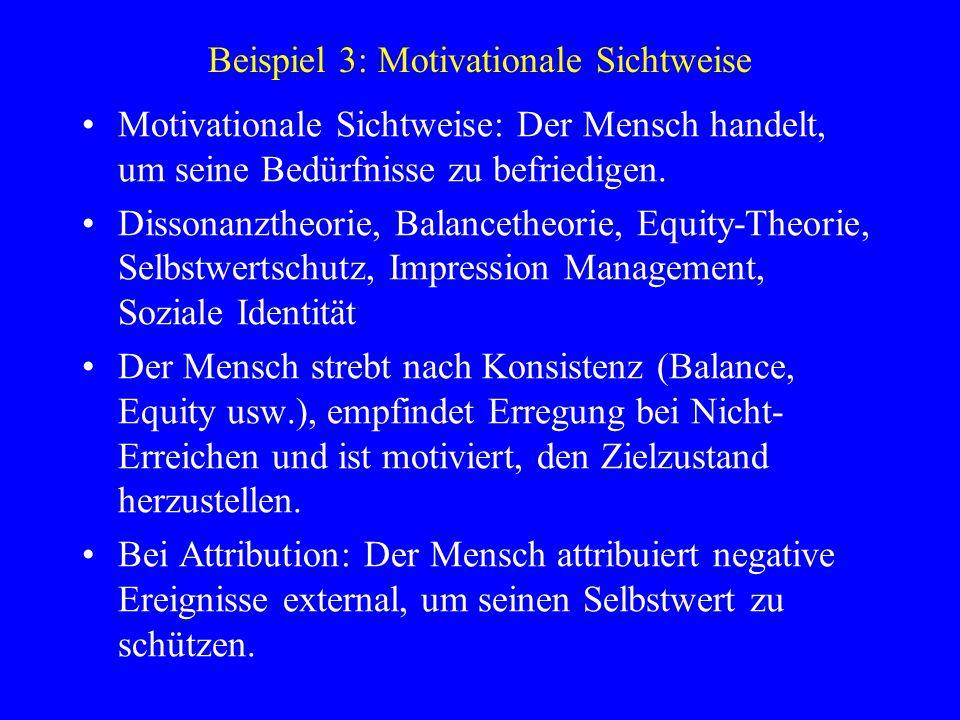 Beispiel 3: Motivationale Sichtweise Motivationale Sichtweise: Der Mensch handelt, um seine Bedürfnisse zu befriedigen. Dissonanztheorie, Balancetheor