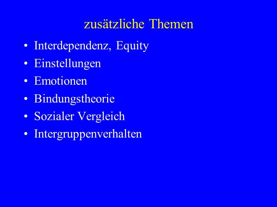 zusätzliche Themen Interdependenz, Equity Einstellungen Emotionen Bindungstheorie Sozialer Vergleich Intergruppenverhalten