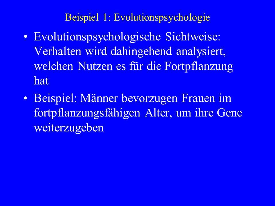 Beispiel 1: Evolutionspsychologie Evolutionspsychologische Sichtweise: Verhalten wird dahingehend analysiert, welchen Nutzen es für die Fortpflanzung