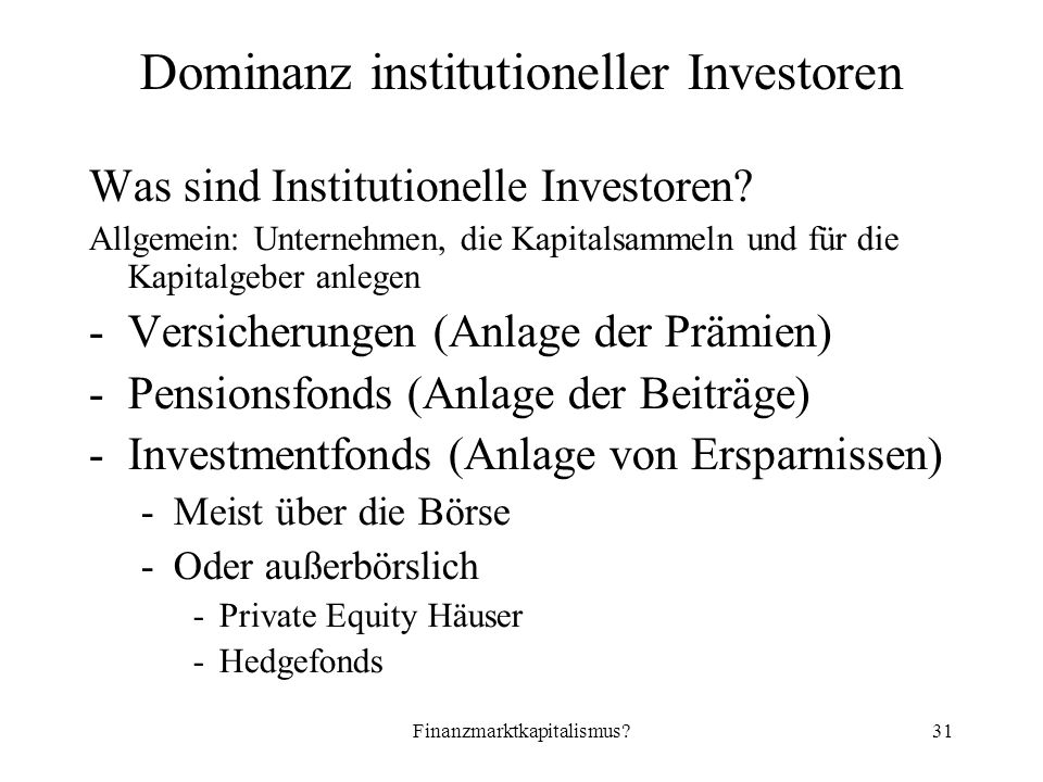 Finanzmarktkapitalismus 31 Dominanz institutioneller Investoren Was sind Institutionelle Investoren.