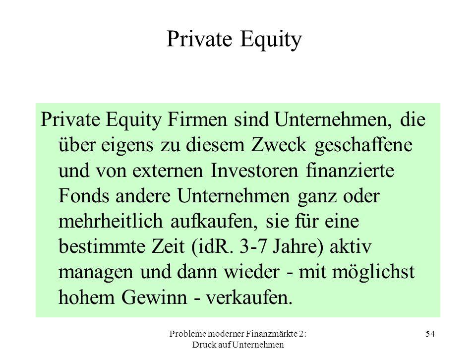 Probleme moderner Finanzmärkte 2: Druck auf Unternehmen 54 Private Equity Private Equity Firmen sind Unternehmen, die über eigens zu diesem Zweck geschaffene und von externen Investoren finanzierte Fonds andere Unternehmen ganz oder mehrheitlich aufkaufen, sie für eine bestimmte Zeit (idR.