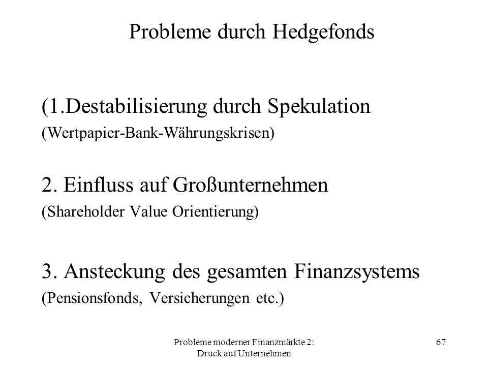 Probleme moderner Finanzmärkte 2: Druck auf Unternehmen 67 Probleme durch Hedgefonds (1.Destabilisierung durch Spekulation (Wertpapier-Bank-Währungskrisen) 2.