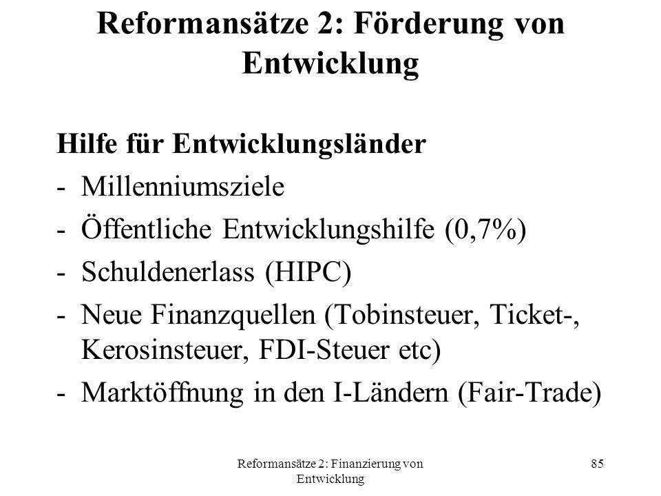 Reformansätze 2: Finanzierung von Entwicklung 85 Reformansätze 2: Förderung von Entwicklung Hilfe für Entwicklungsländer -Millenniumsziele -Öffentliche Entwicklungshilfe (0,7%) -Schuldenerlass (HIPC) -Neue Finanzquellen (Tobinsteuer, Ticket-, Kerosinsteuer, FDI-Steuer etc) -Marktöffnung in den I-Ländern (Fair-Trade)