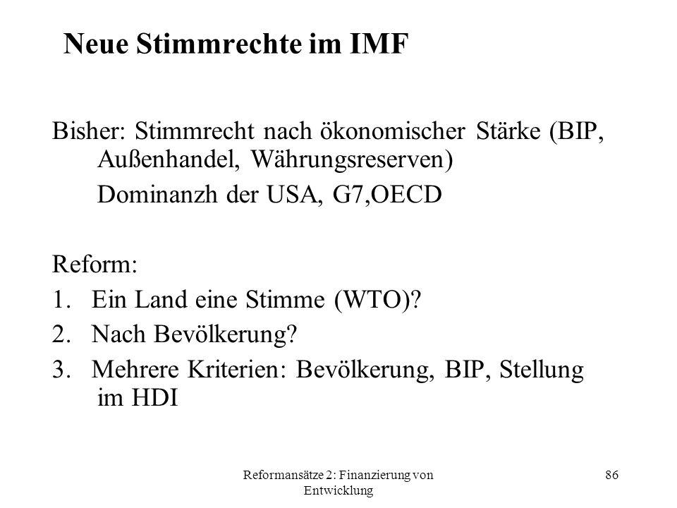 Reformansätze 2: Finanzierung von Entwicklung 86 Neue Stimmrechte im IMF Bisher: Stimmrecht nach ökonomischer Stärke (BIP, Außenhandel, Währungsreserven) Dominanzh der USA, G7,OECD Reform: 1.