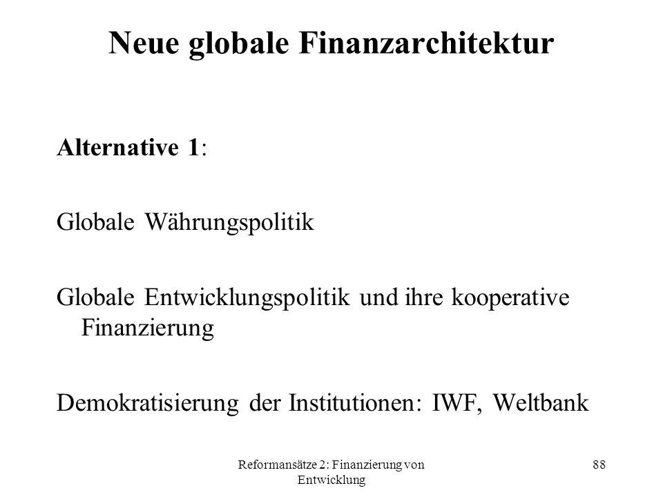 Reformansätze 2: Finanzierung von Entwicklung 88 Neue globale Finanzarchitektur Alternative 1: Globale Währungspolitik Globale Entwicklungspolitik und ihre kooperative Finanzierung Demokratisierung der Institutionen: IWF, Weltbank