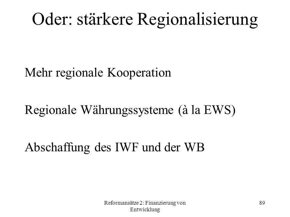 Reformansätze 2: Finanzierung von Entwicklung 89 Oder: stärkere Regionalisierung Mehr regionale Kooperation Regionale Währungssysteme (à la EWS) Abschaffung des IWF und der WB