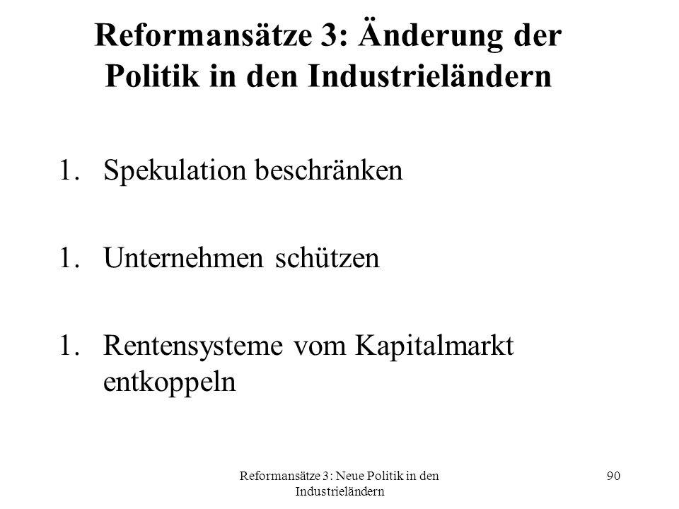 Reformansätze 3: Neue Politik in den Industrieländern 90 Reformansätze 3: Änderung der Politik in den Industrieländern 1.Spekulation beschränken 1.Unternehmen schützen 1.Rentensysteme vom Kapitalmarkt entkoppeln