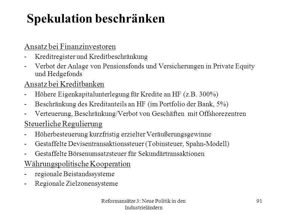 Reformansätze 3: Neue Politik in den Industrieländern 91 Spekulation beschränken Ansatz bei Finanzinvestoren -Kreditregister und Kreditbeschränkung -Verbot der Anlage von Pensionsfonds und Versicherungen in Private Equity und Hedgefonds Ansatz bei Kreditbanken -Höhere Eigenkapitalunterlegung für Kredite an HF (z.B.
