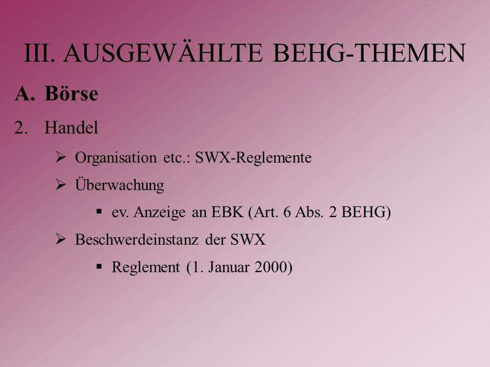 III. AUSGEWÄHLTE BEHG-THEMEN A.Börse 2.Handel  Organisation etc.: SWX-Reglemente  Überwachung  ev. Anzeige an EBK (Art. 6 Abs. 2 BEHG)  Beschwerde