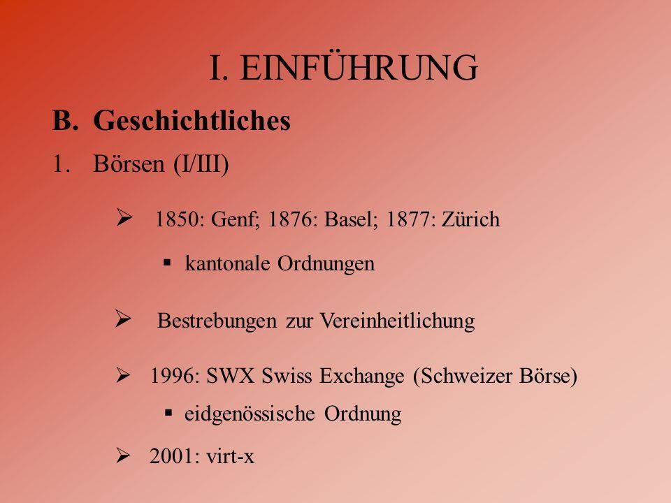 I. EINFÜHRUNG B.Geschichtliches 1.Börsen (I/III)  1850: Genf; 1876: Basel; 1877: Zürich  kantonale Ordnungen  Bestrebungen zur Vereinheitlichung 