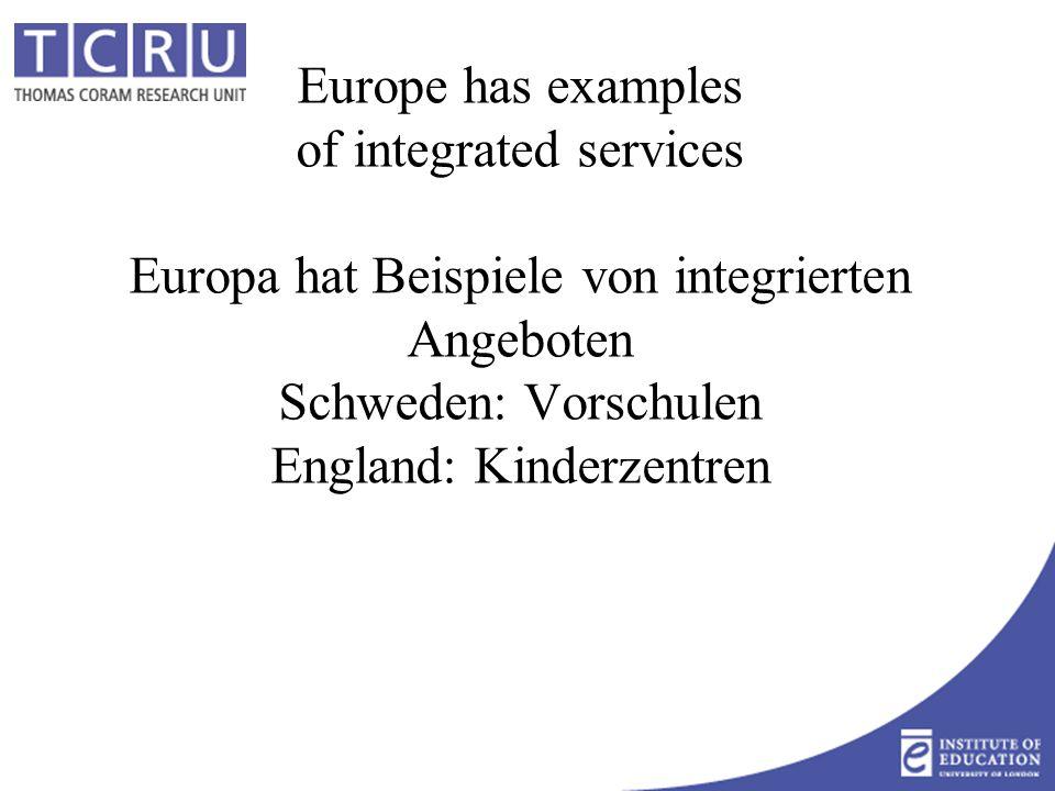 Europe has examples of integrated services Europa hat Beispiele von integrierten Angeboten Schweden: Vorschulen England: Kinderzentren