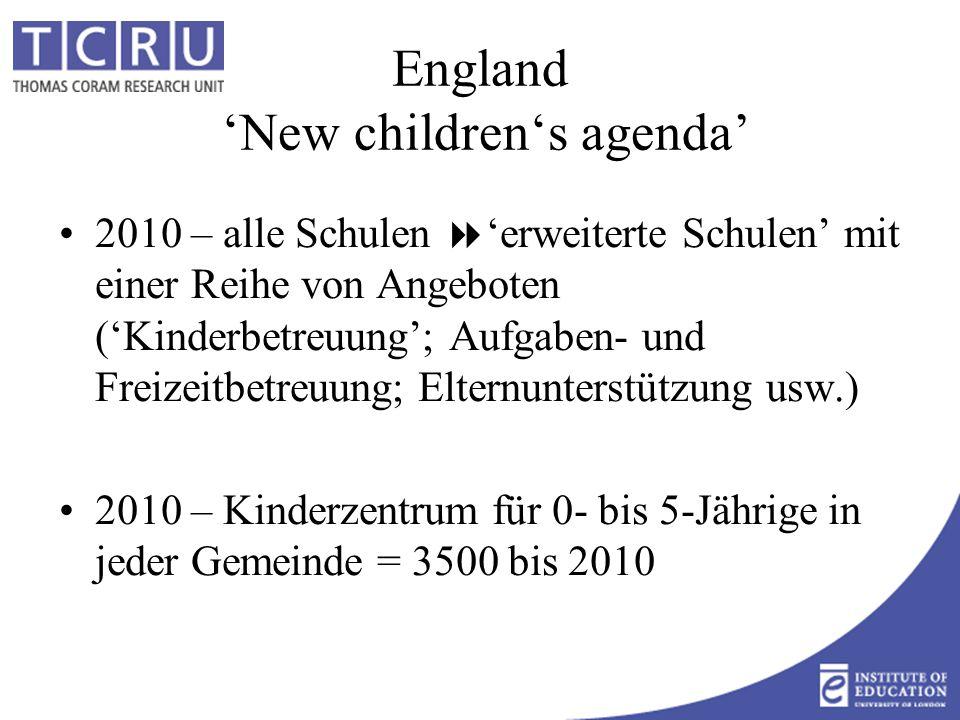 England 'New children's agenda' 2010 – alle Schulen  'erweiterte Schulen' mit einer Reihe von Angeboten ('Kinderbetreuung'; Aufgaben- und Freizeitbetreuung; Elternunterstützung usw.) 2010 – Kinderzentrum für 0- bis 5-Jährige in jeder Gemeinde = 3500 bis 2010