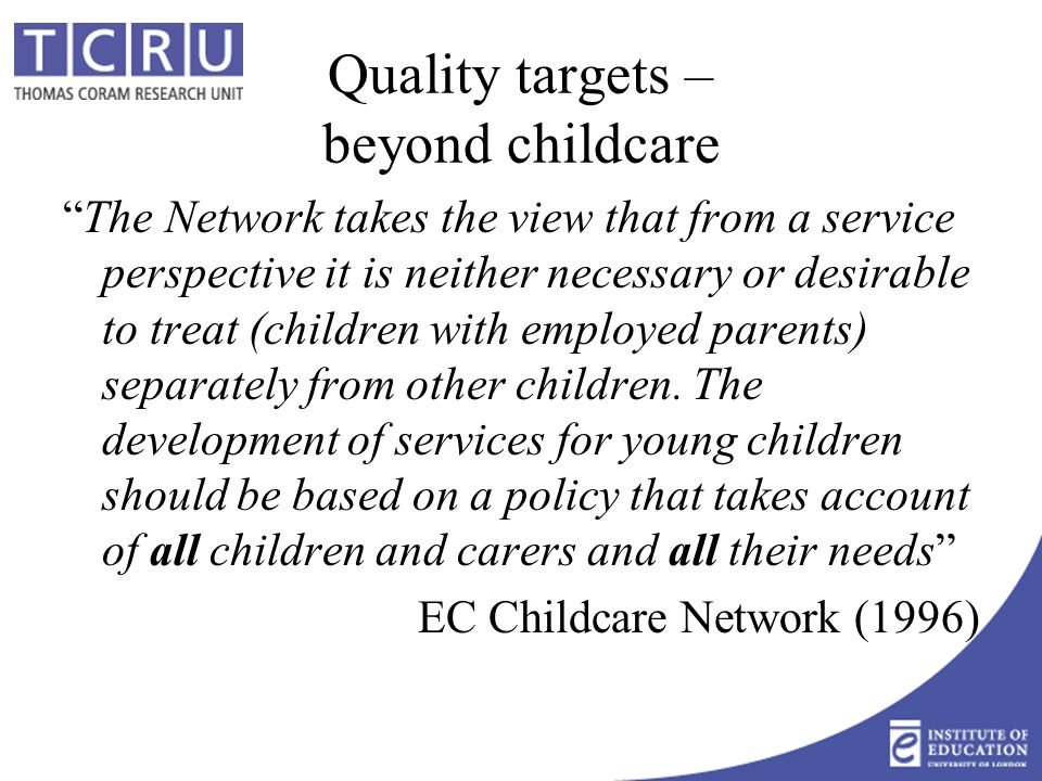 Quality targets – beyond childcare The Network takes the view that from a service perspective it is neither necessary or desirable to treat (children with employed parents) separately from other children.