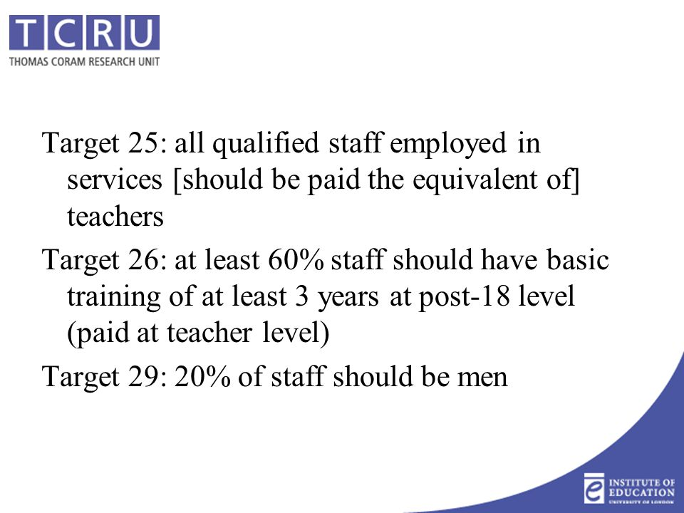 Target 25: all qualified staff employed in services [should be paid the equivalent of] teachers Target 26: at least 60% staff should have basic training of at least 3 years at post-18 level (paid at teacher level) Target 29: 20% of staff should be men