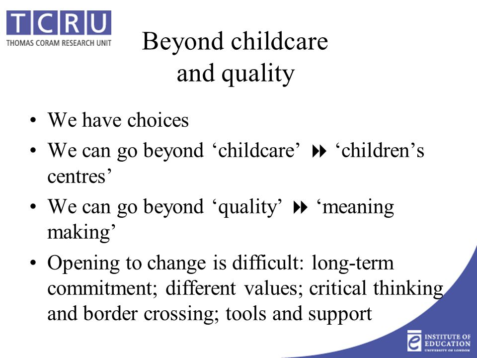 Beyond childcare and quality We have choices We can go beyond 'childcare'  'children's centres' We can go beyond 'quality'  'meaning making' Opening to change is difficult: long-term commitment; different values; critical thinking and border crossing; tools and support