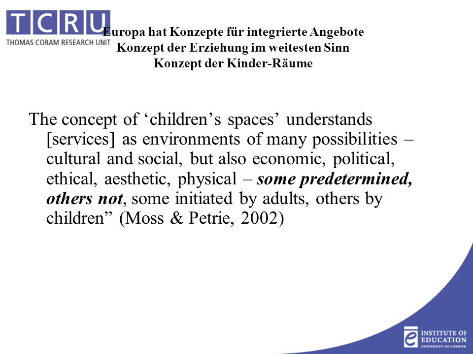 Europa hat Konzepte für integrierte Angebote Konzept der Erziehung im weitesten Sinn Konzept der Kinder-Räume The concept of 'children's spaces' understands [services] as environments of many possibilities – cultural and social, but also economic, political, ethical, aesthetic, physical – some predetermined, others not, some initiated by adults, others by children (Moss & Petrie, 2002)