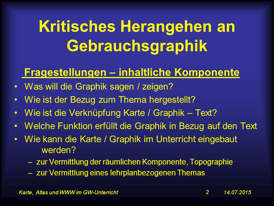14.07.2015Karte, Atlas und WWW im GW-Unterricht 2 Kritisches Herangehen an Gebrauchsgraphik Fragestellungen – inhaltliche Komponente Was will die Graphik sagen / zeigen.
