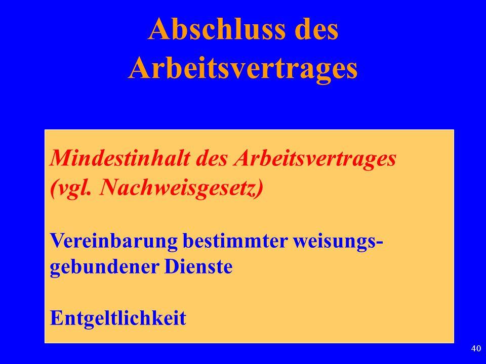 40 Abschluss des Arbeitsvertrages Mindestinhalt des Arbeitsvertrages (vgl. Nachweisgesetz) Vereinbarung bestimmter weisungs- gebundener Dienste Entgel