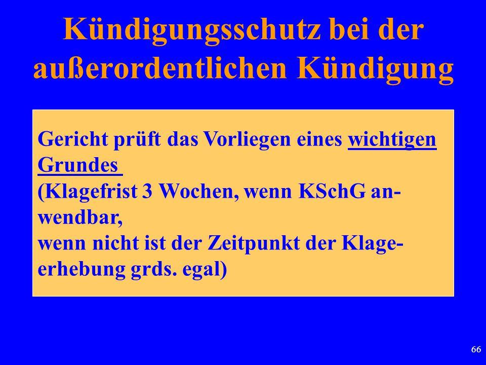 66 Kündigungsschutz bei der außerordentlichen Kündigung Gericht prüft das Vorliegen eines wichtigen Grundes (Klagefrist 3 Wochen, wenn KSchG an- wendb