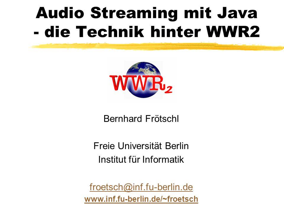 Audio Streaming mit Java - die Technik hinter WWR2 Bernhard Frötschl Freie Universität Berlin Institut für Informatik froetsch@inf.fu-berlin.de www.inf.fu-berlin.de/~froetsch
