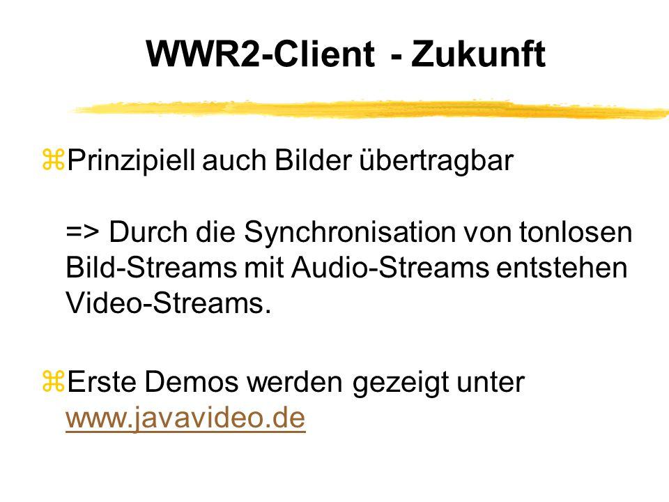 WWR2-Client - Zukunft zPrinzipiell auch Bilder übertragbar => Durch die Synchronisation von tonlosen Bild-Streams mit Audio-Streams entstehen Video-Streams.
