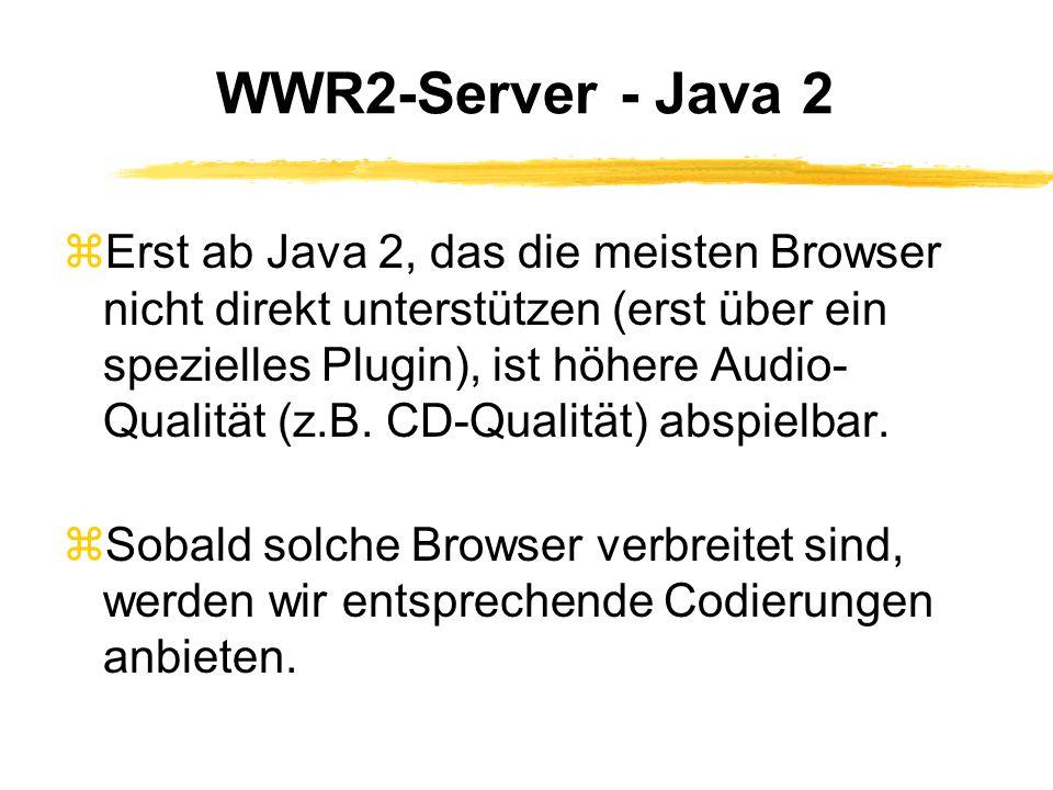 WWR2-Server - Java 2 zErst ab Java 2, das die meisten Browser nicht direkt unterstützen (erst über ein spezielles Plugin), ist höhere Audio- Qualität (z.B.
