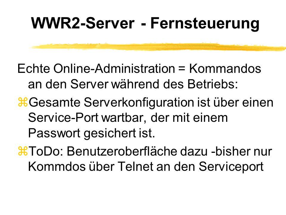 WWR2-Server - Fernsteuerung Echte Online-Administration = Kommandos an den Server während des Betriebs: zGesamte Serverkonfiguration ist über einen Service-Port wartbar, der mit einem Passwort gesichert ist.