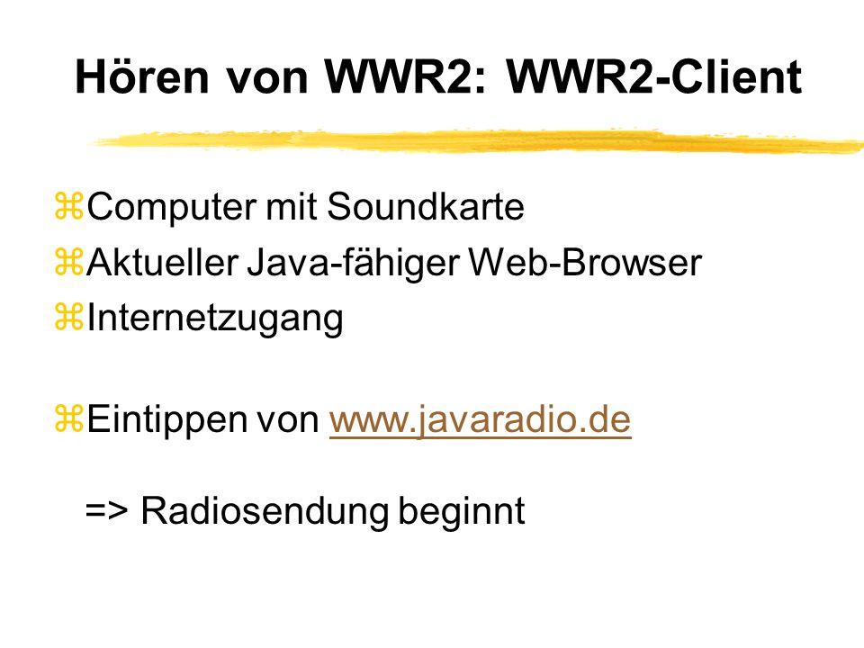 Hören von WWR2: WWR2-Client zComputer mit Soundkarte zAktueller Java-fähiger Web-Browser zInternetzugang zEintippen von www.javaradio.de => Radiosendung beginntwww.javaradio.de