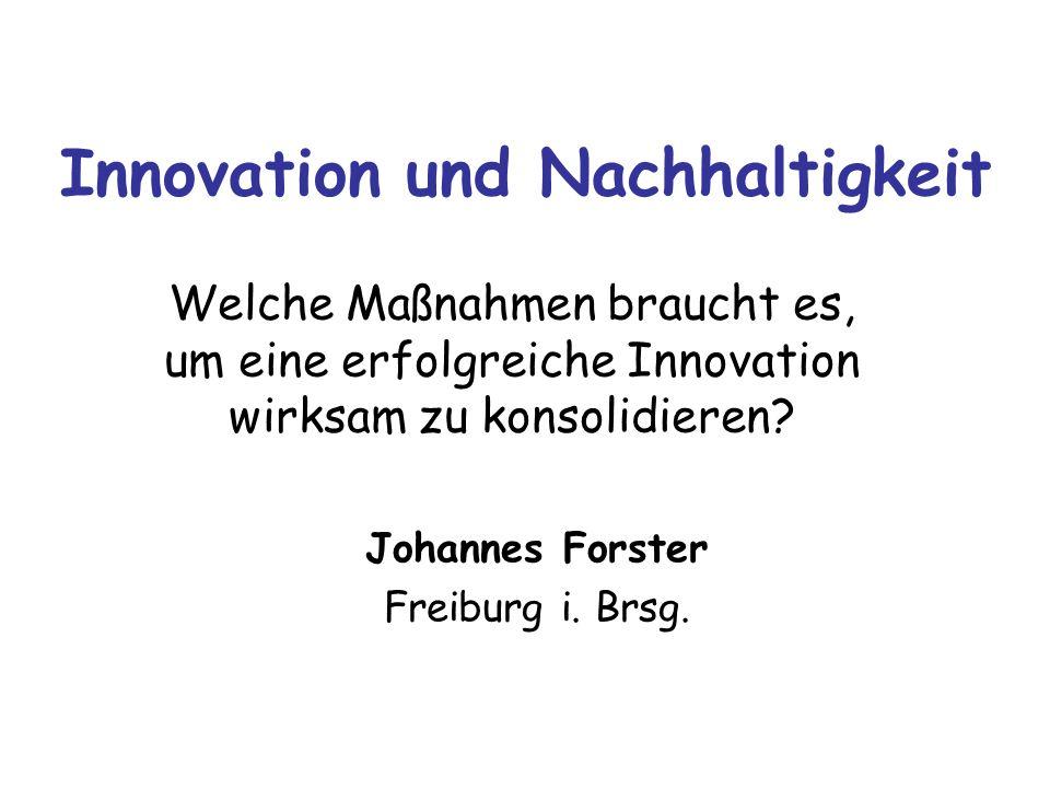 Innovation und Nachhaltigkeit Welche Maßnahmen braucht es, um eine erfolgreiche Innovation wirksam zu konsolidieren? Johannes Forster Freiburg i. Brsg