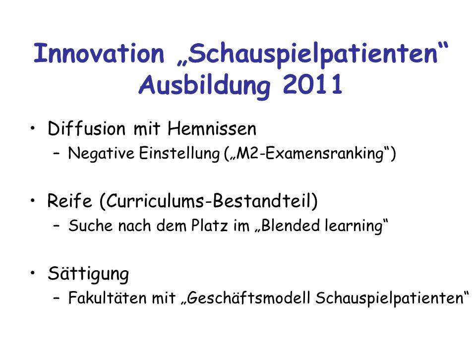 """Innovation """"Schauspielpatienten"""" Ausbildung 2011 Diffusion mit Hemnissen –Negative Einstellung (""""M2-Examensranking"""") Reife (Curriculums-Bestandteil) –"""